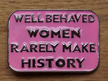 """Schnalle  """" Well behaved women rarely make history """""""