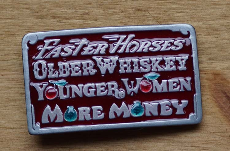 """Schnalle  """" Faster Horses, Older Wiskey, Younger ......  """""""